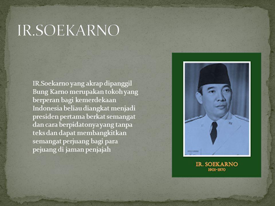 IR.Soekarno yang akrap dipanggil Bung Karno merupakan tokoh yang berperan bagi kemerdekaan Indonesia beliau diangkat menjadi presiden pertama berkat s