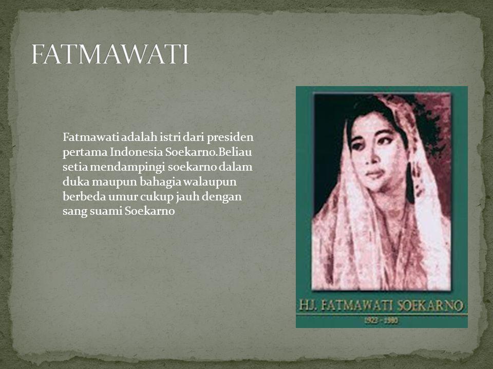 Fatmawati adalah istri dari presiden pertama Indonesia Soekarno.Beliau setia mendampingi soekarno dalam duka maupun bahagia walaupun berbeda umur cuku