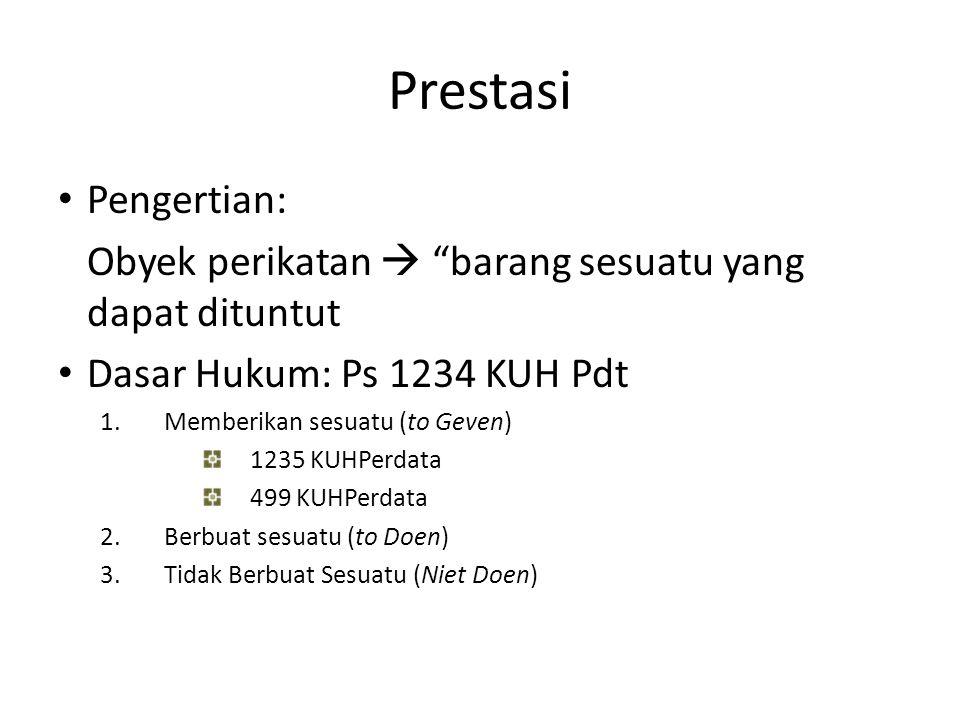 """Prestasi Pengertian: Obyek perikatan  """"barang sesuatu yang dapat dituntut Dasar Hukum: Ps 1234 KUH Pdt 1.Memberikan sesuatu (to Geven) 1235 KUHPerdat"""
