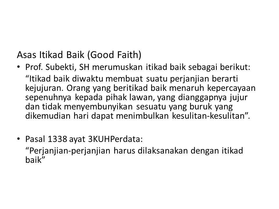 """Asas Itikad Baik (Good Faith) Prof. Subekti, SH merumuskan itikad baik sebagai berikut: """"Itikad baik diwaktu membuat suatu perjanjian berarti kejujura"""