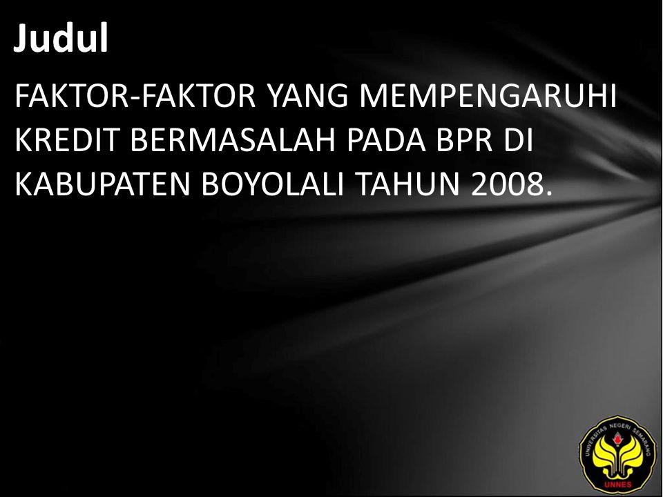 Judul FAKTOR-FAKTOR YANG MEMPENGARUHI KREDIT BERMASALAH PADA BPR DI KABUPATEN BOYOLALI TAHUN 2008.