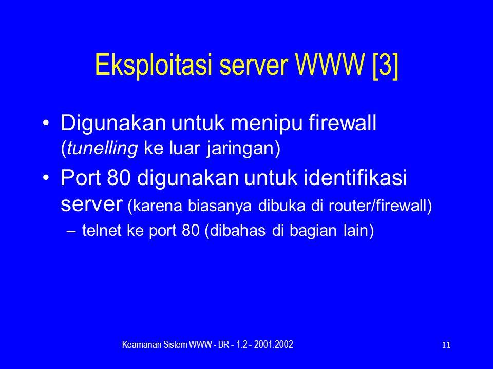 Keamanan Sistem WWW - BR - 1.2 - 2001.200211 Eksploitasi server WWW [3] Digunakan untuk menipu firewall (tunelling ke luar jaringan) Port 80 digunakan untuk identifikasi server (karena biasanya dibuka di router/firewall) –telnet ke port 80 (dibahas di bagian lain)