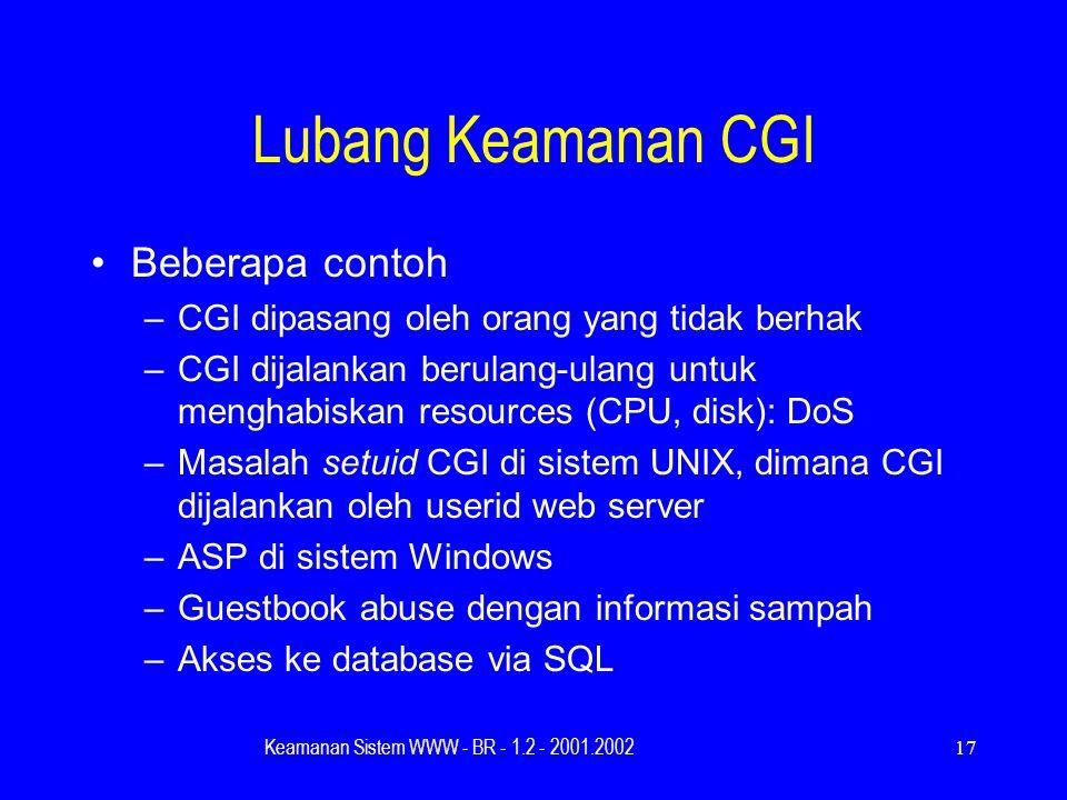Keamanan Sistem WWW - BR - 1.2 - 2001.200217 Lubang Keamanan CGI Beberapa contoh –CGI dipasang oleh orang yang tidak berhak –CGI dijalankan berulang-ulang untuk menghabiskan resources (CPU, disk): DoS –Masalah setuid CGI di sistem UNIX, dimana CGI dijalankan oleh userid web server –ASP di sistem Windows –Guestbook abuse dengan informasi sampah –Akses ke database via SQL