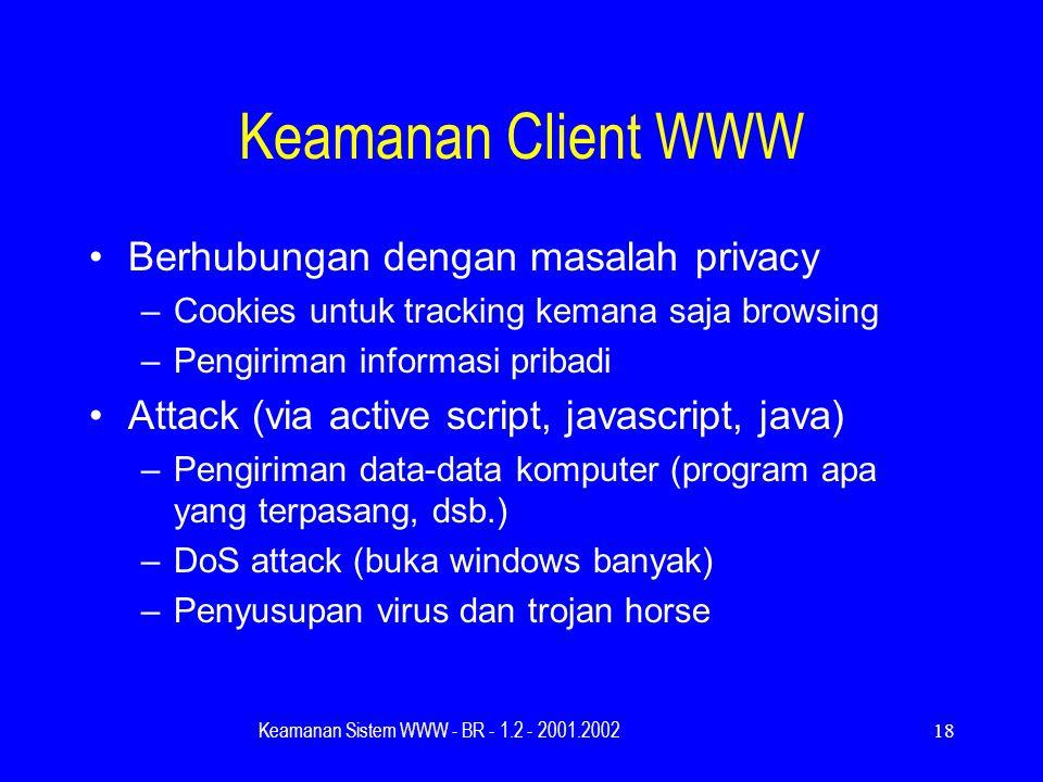 Keamanan Sistem WWW - BR - 1.2 - 2001.200218 Keamanan Client WWW Berhubungan dengan masalah privacy –Cookies untuk tracking kemana saja browsing –Pengiriman informasi pribadi Attack (via active script, javascript, java) –Pengiriman data-data komputer (program apa yang terpasang, dsb.) –DoS attack (buka windows banyak) –Penyusupan virus dan trojan horse