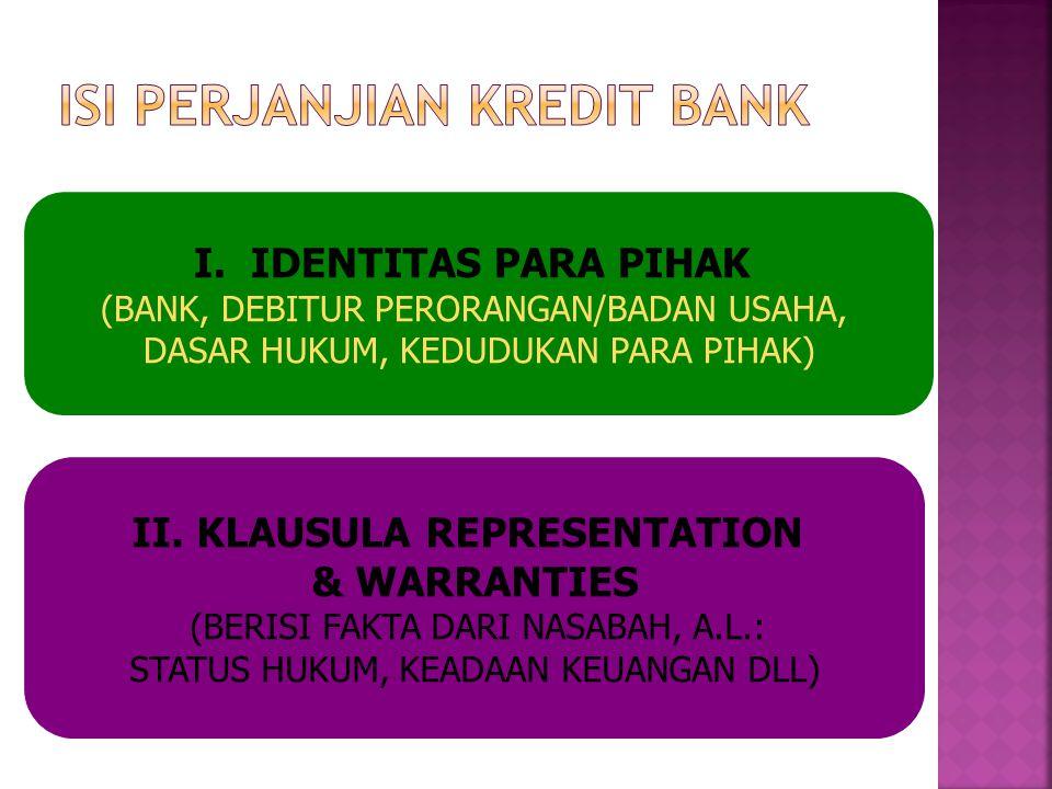 I. IDENTITAS PARA PIHAK (BANK, DEBITUR PERORANGAN/BADAN USAHA, DASAR HUKUM, KEDUDUKAN PARA PIHAK) II. KLAUSULA REPRESENTATION & WARRANTIES (BERISI FAK