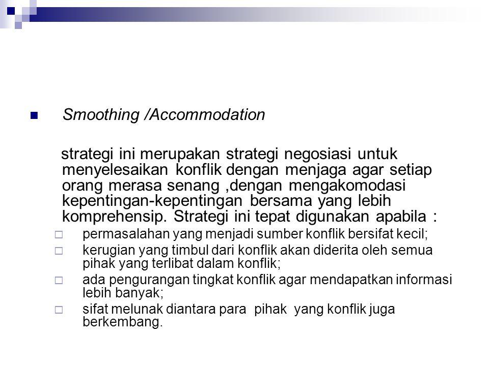 Smoothing /Accommodation strategi ini merupakan strategi negosiasi untuk menyelesaikan konflik dengan menjaga agar setiap orang merasa senang,dengan m