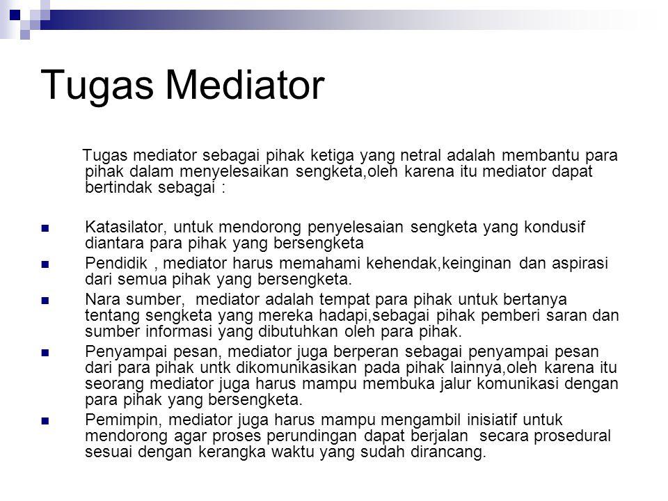 Tugas Mediator Tugas mediator sebagai pihak ketiga yang netral adalah membantu para pihak dalam menyelesaikan sengketa,oleh karena itu mediator dapat