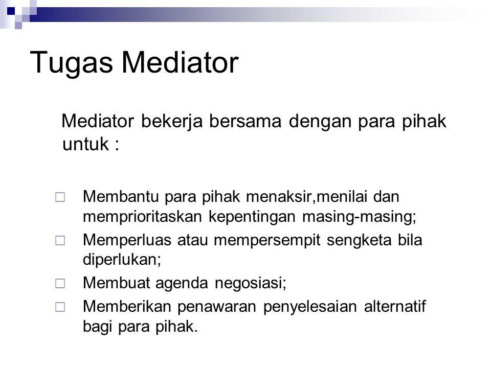Tugas Mediator Mediator bekerja bersama dengan para pihak untuk :  Membantu para pihak menaksir,menilai dan memprioritaskan kepentingan masing-masing