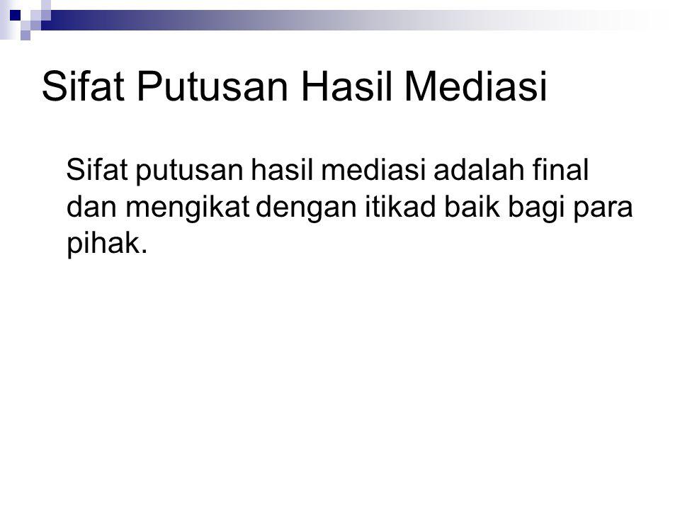 Sifat Putusan Hasil Mediasi Sifat putusan hasil mediasi adalah final dan mengikat dengan itikad baik bagi para pihak.