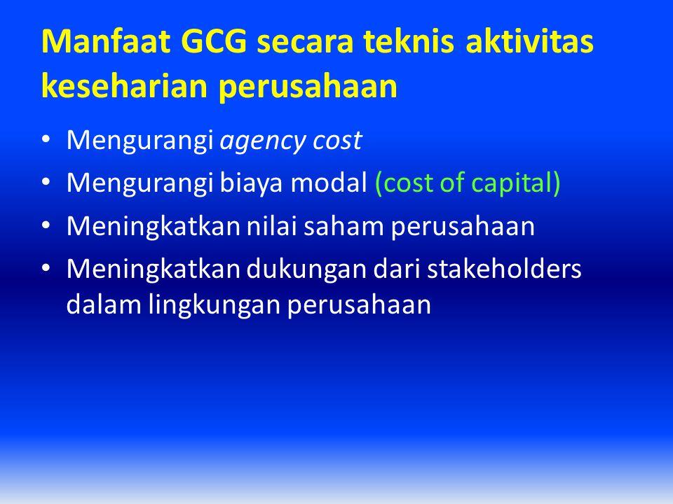 Manfaat GCG secara teknis aktivitas keseharian perusahaan Mengurangi agency cost Mengurangi biaya modal (cost of capital) Meningkatkan nilai saham per