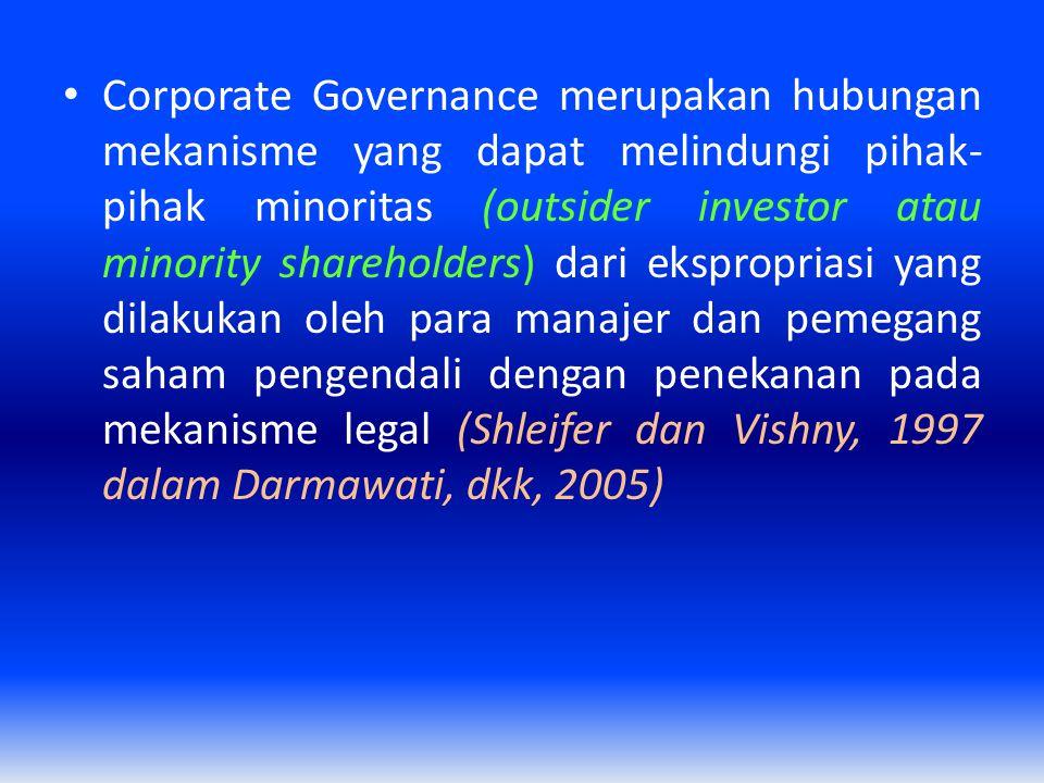 Corporate Governance merupakan hubungan mekanisme yang dapat melindungi pihak- pihak minoritas (outsider investor atau minority shareholders) dari eks