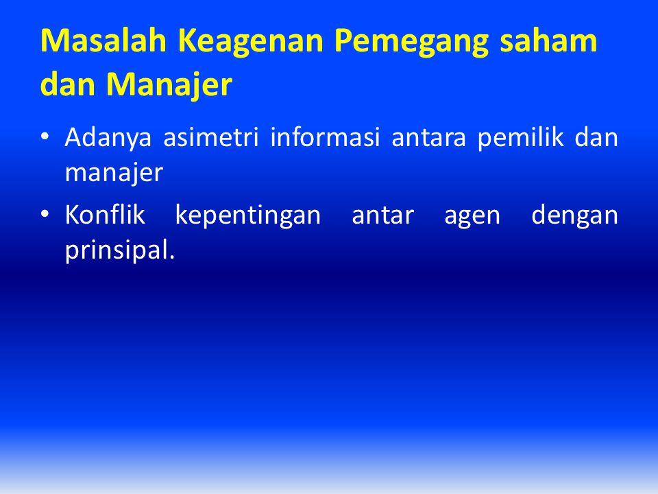 Masalah Keagenan Pemegang saham dan Manajer Adanya asimetri informasi antara pemilik dan manajer Konflik kepentingan antar agen dengan prinsipal.