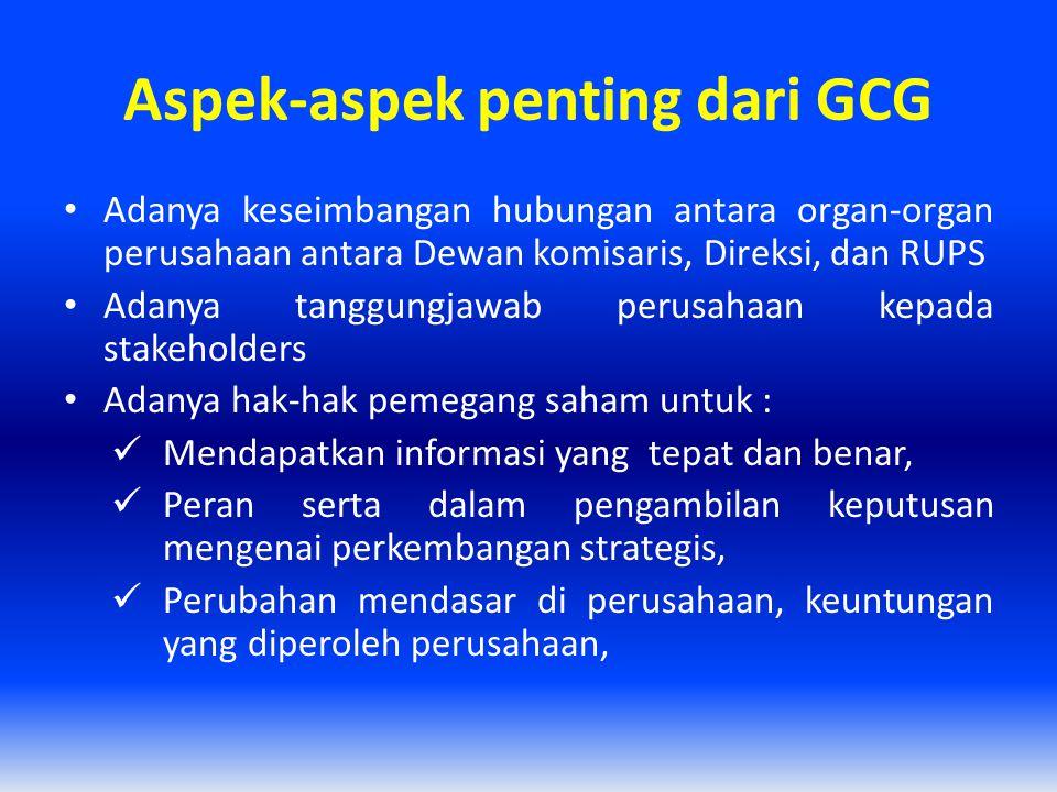 Aspek-aspek penting dari GCG Adanya keseimbangan hubungan antara organ-organ perusahaan antara Dewan komisaris, Direksi, dan RUPS Adanya tanggungjawab