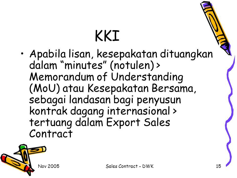 Nov 2005Sales Contract - DWK15 KKI Apabila lisan, kesepakatan dituangkan dalam minutes (notulen) > Memorandum of Understanding (MoU) atau Kesepakatan Bersama, sebagai landasan bagi penyusun kontrak dagang internasional > tertuang dalam Export Sales Contract