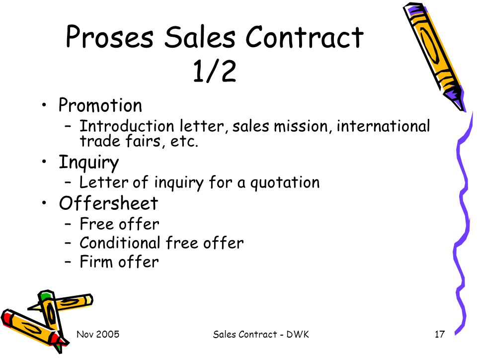 Nov 2005Sales Contract - DWK17 Proses Sales Contract 1/2 Promotion –Introduction letter, sales mission, international trade fairs, etc. Inquiry –Lette