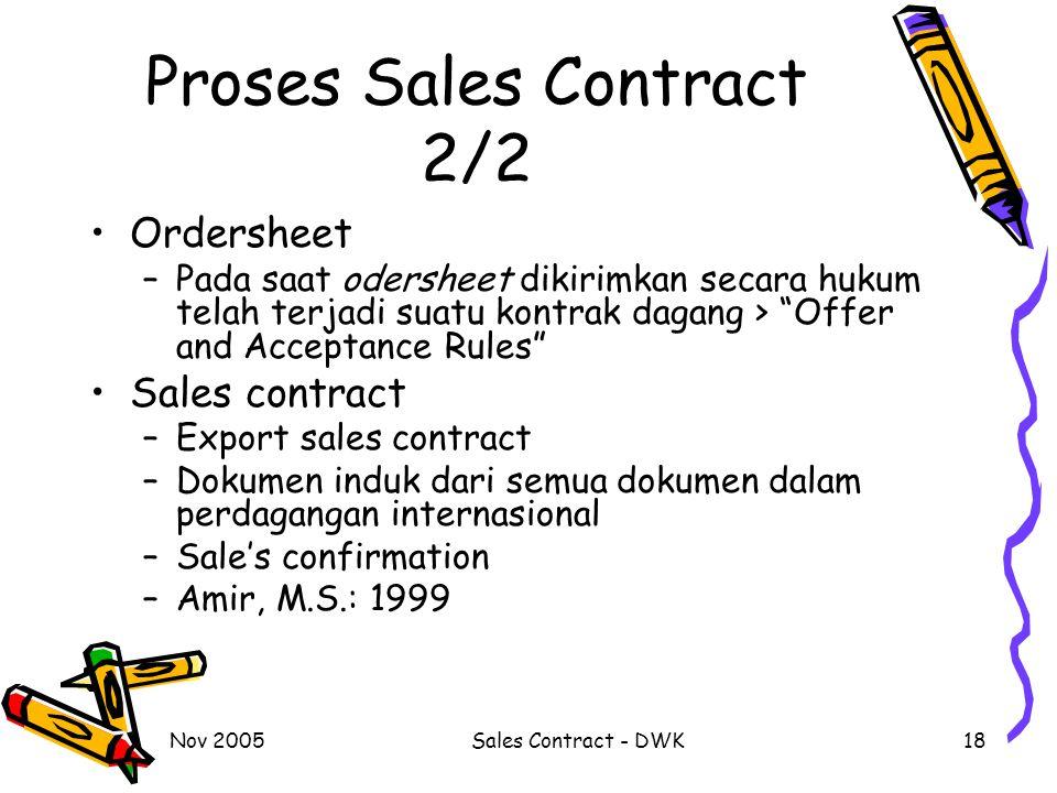 Nov 2005Sales Contract - DWK18 Proses Sales Contract 2/2 Ordersheet –Pada saat odersheet dikirimkan secara hukum telah terjadi suatu kontrak dagang > Offer and Acceptance Rules Sales contract –Export sales contract –Dokumen induk dari semua dokumen dalam perdagangan internasional –Sale's confirmation –Amir, M.S.: 1999