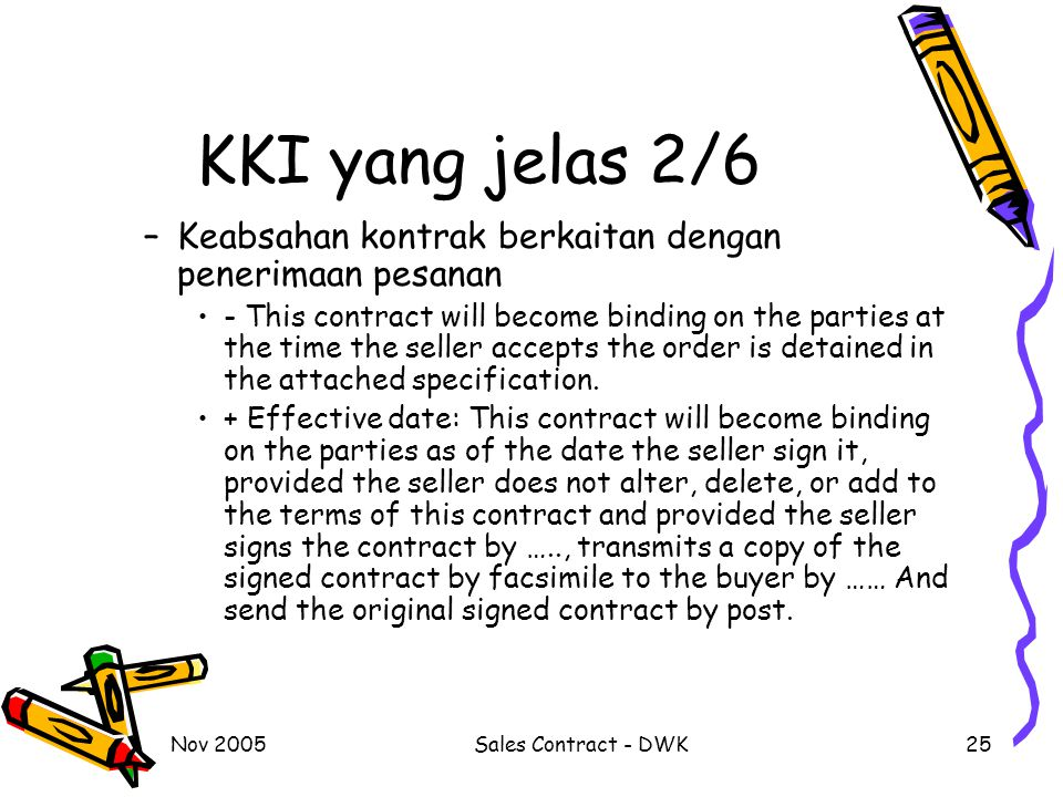 Nov 2005Sales Contract - DWK25 KKI yang jelas 2/6 –Keabsahan kontrak berkaitan dengan penerimaan pesanan - This contract will become binding on the parties at the time the seller accepts the order is detained in the attached specification.
