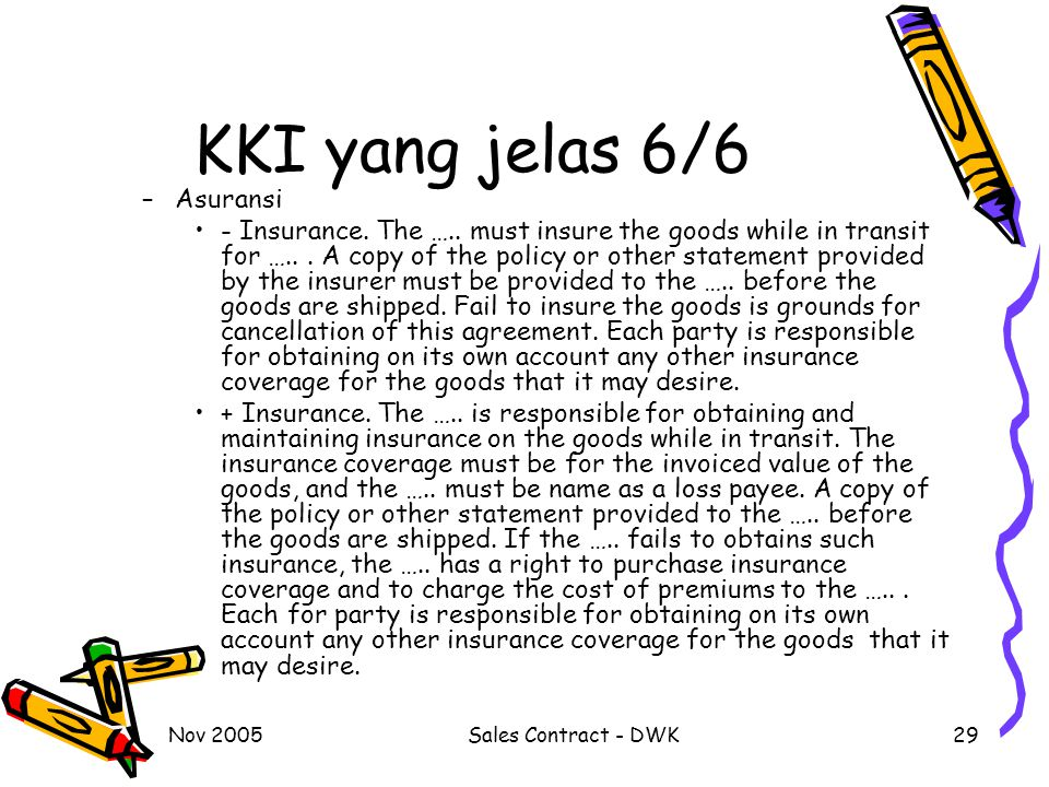 Nov 2005Sales Contract - DWK29 KKI yang jelas 6/6 –Asuransi - Insurance. The ….. must insure the goods while in transit for …... A copy of the policy
