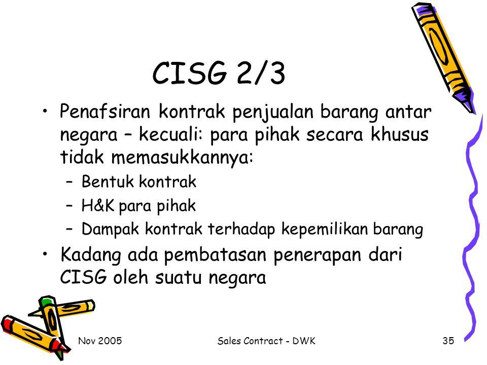 Nov 2005Sales Contract - DWK35 CISG 2/3 Penafsiran kontrak penjualan barang antar negara – kecuali: para pihak secara khusus tidak memasukkannya: –Bentuk kontrak –H&K para pihak –Dampak kontrak terhadap kepemilikan barang Kadang ada pembatasan penerapan dari CISG oleh suatu negara