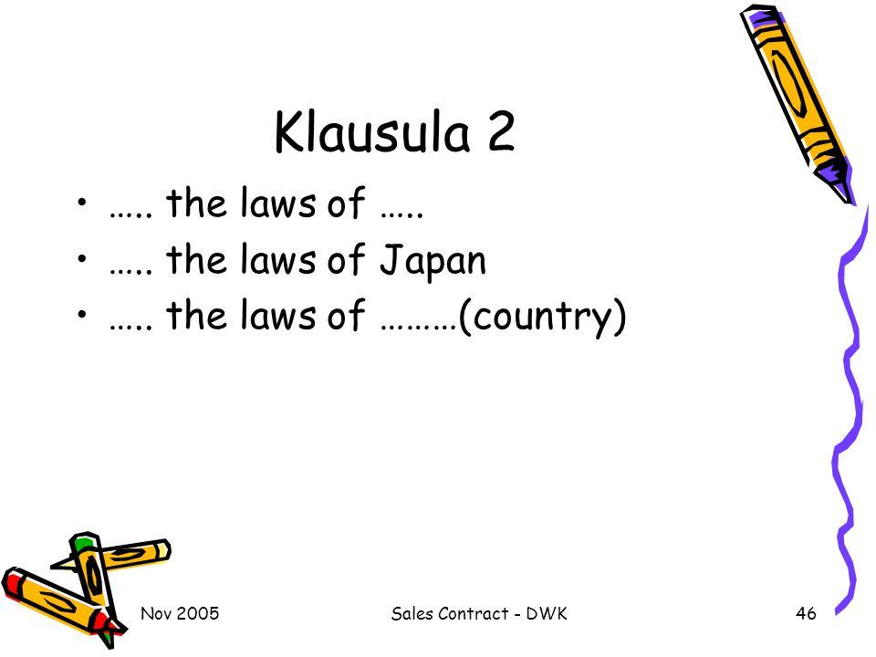 Nov 2005Sales Contract - DWK46 Klausula 2 ….. the laws of ….. ….. the laws of Japan ….. the laws of ………(country)