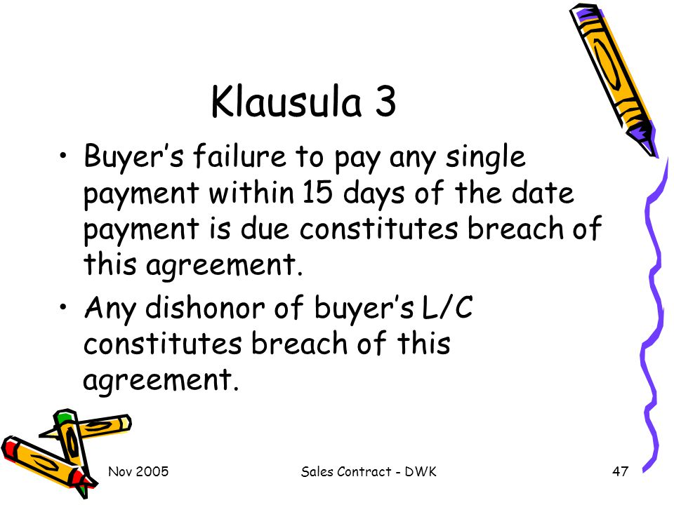 Nov 2005Sales Contract - DWK47 Klausula 3 Buyer's failure to pay any single payment within 15 days of the date payment is due constitutes breach of th