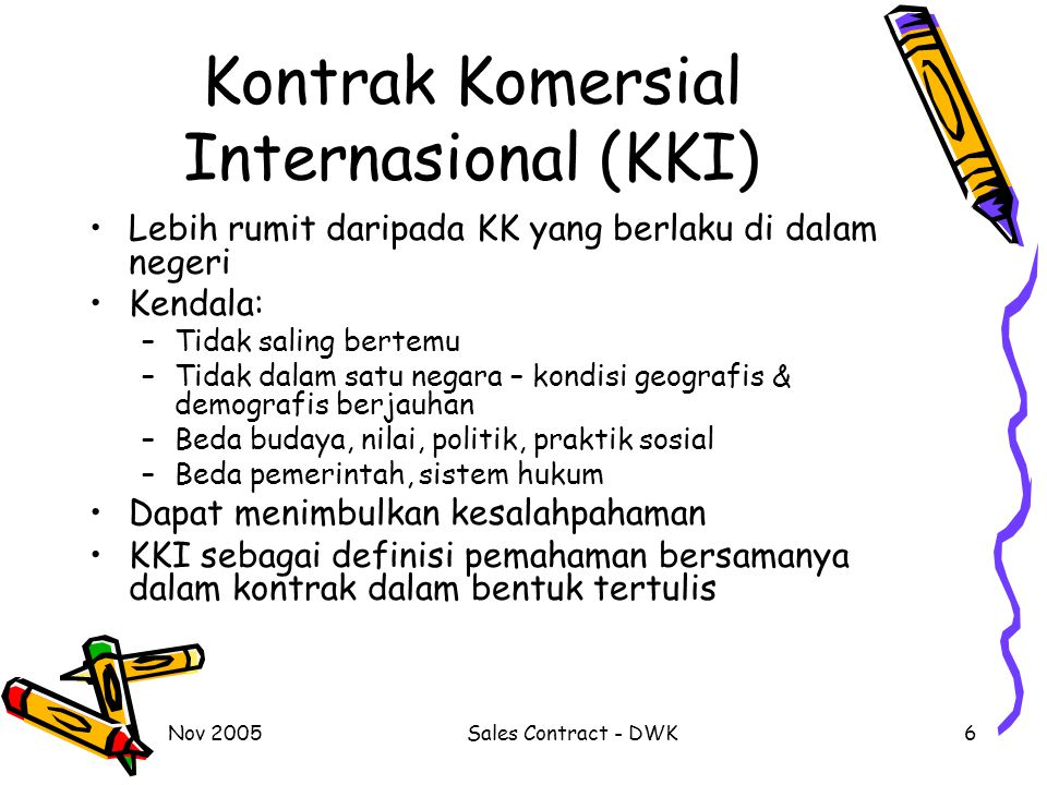 Nov 2005Sales Contract - DWK6 Kontrak Komersial Internasional (KKI) Lebih rumit daripada KK yang berlaku di dalam negeri Kendala: –Tidak saling bertem