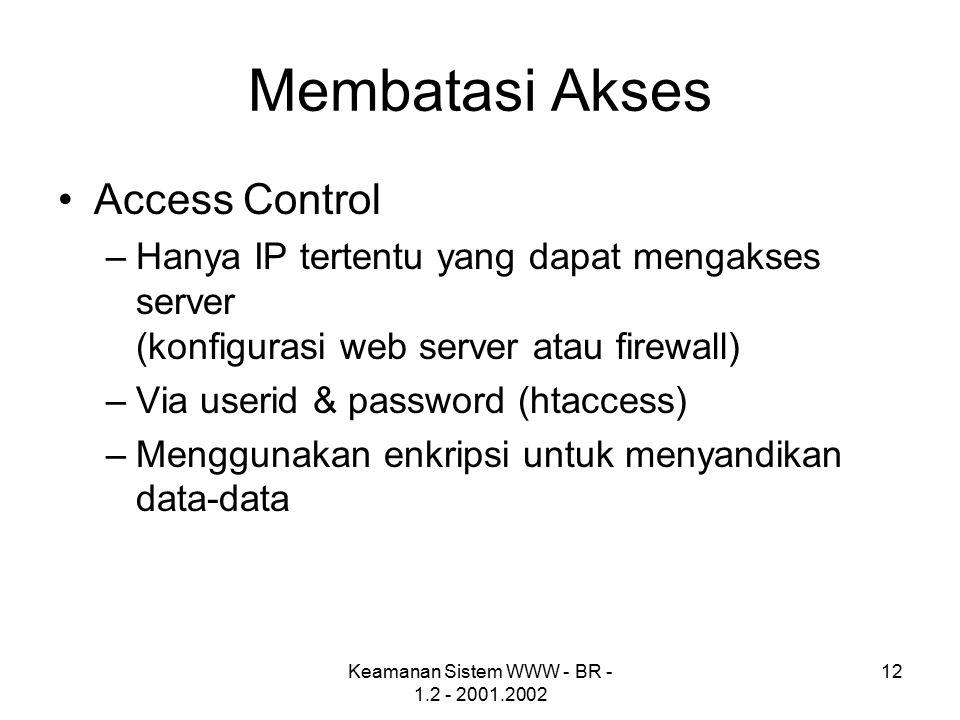 Keamanan Sistem WWW - BR - 1.2 - 2001.2002 12 Membatasi Akses Access Control –Hanya IP tertentu yang dapat mengakses server (konfigurasi web server atau firewall) –Via userid & password (htaccess) –Menggunakan enkripsi untuk menyandikan data-data