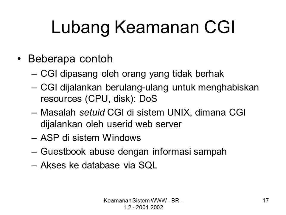 Keamanan Sistem WWW - BR - 1.2 - 2001.2002 17 Lubang Keamanan CGI Beberapa contoh –CGI dipasang oleh orang yang tidak berhak –CGI dijalankan berulang-ulang untuk menghabiskan resources (CPU, disk): DoS –Masalah setuid CGI di sistem UNIX, dimana CGI dijalankan oleh userid web server –ASP di sistem Windows –Guestbook abuse dengan informasi sampah –Akses ke database via SQL