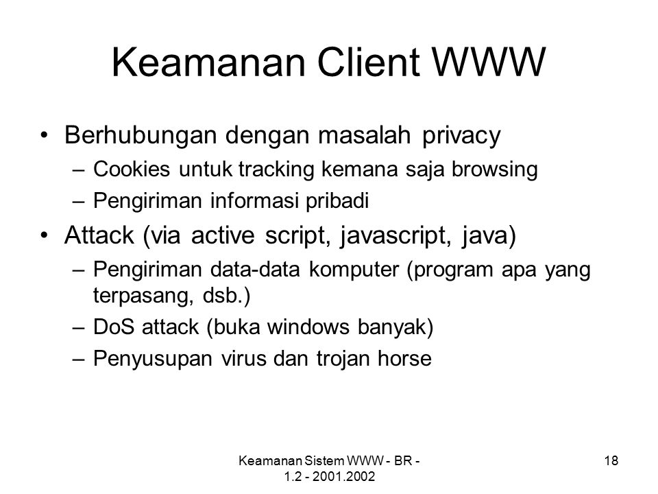 Keamanan Sistem WWW - BR - 1.2 - 2001.2002 18 Keamanan Client WWW Berhubungan dengan masalah privacy –Cookies untuk tracking kemana saja browsing –Pengiriman informasi pribadi Attack (via active script, javascript, java) –Pengiriman data-data komputer (program apa yang terpasang, dsb.) –DoS attack (buka windows banyak) –Penyusupan virus dan trojan horse