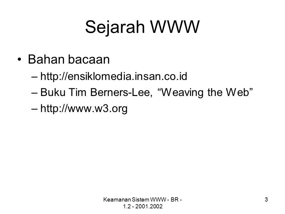 Keamanan Sistem WWW - BR - 1.2 - 2001.2002 4 Sistem WWW Arsitektur sistem WWW –Server (apache, IIS) –Client (IE, Netscape, Mozilla, opera, kfm, arena, amaya, lynx) –Terhubung melalui jaringan Program dapat dijalankan di server (CGI, [java] servlet) atau di sisi client (javascript, java applet)