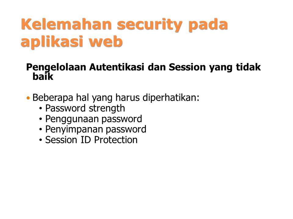Kelemahan security pada aplikasi web Pengelolaan Autentikasi dan Session yang tidak baik Beberapa hal yang harus diperhatikan: Password strength Penggunaan password Penyimpanan password Session ID Protection