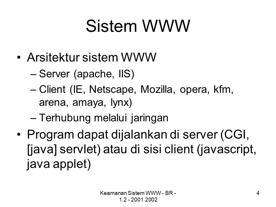 Keamanan Sistem WWW - BR - 1.2 - 2001.2002 5 Asumsi [Sisi Pengguna] Server dimiliki dan dikendalikan oleh organisasi yang mengaku memiliki server tersebut Dokumen yang ditampilkan bebas dari virus atau itikad jahat lainnya Server tidak mencatat atau mendistribusikan informasi tentang user (misalnya kebiasaan browsing)