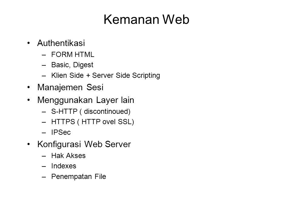 Kemanan Web Authentikasi –FORM HTML –Basic, Digest –Klien Side + Server Side Scripting Manajemen Sesi Menggunakan Layer lain –S-HTTP ( discontinoued) –HTTPS ( HTTP ovel SSL) –IPSec Konfigurasi Web Server –Hak Akses –Indexes –Penempatan File