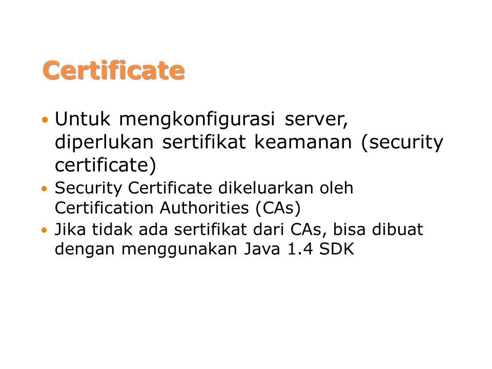 Certificate Untuk mengkonfigurasi server, diperlukan sertifikat keamanan (security certificate) Security Certificate dikeluarkan oleh Certification Authorities (CAs) Jika tidak ada sertifikat dari CAs, bisa dibuat dengan menggunakan Java 1.4 SDK