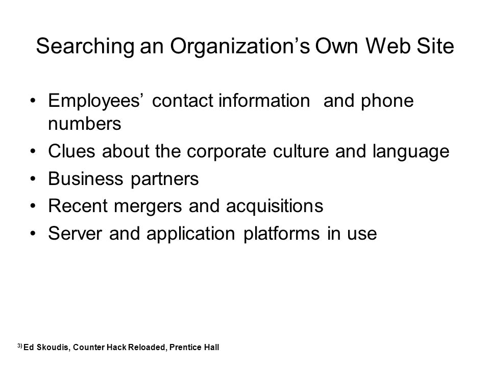 Searching an Organization's Own Web Site Employees' contact information and phone numbers Clues about the corporate culture and language Business part
