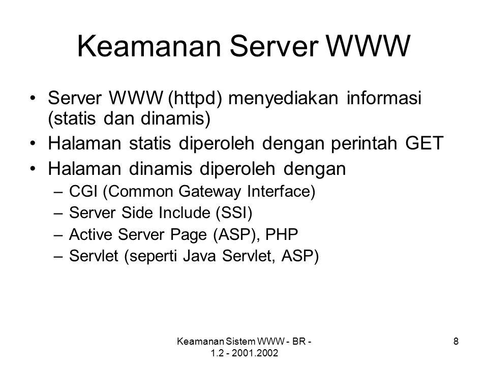 Keamanan Sistem WWW - BR - 1.2 - 2001.2002 8 Keamanan Server WWW Server WWW (httpd) menyediakan informasi (statis dan dinamis) Halaman statis diperoleh dengan perintah GET Halaman dinamis diperoleh dengan –CGI (Common Gateway Interface) –Server Side Include (SSI) –Active Server Page (ASP), PHP –Servlet (seperti Java Servlet, ASP)
