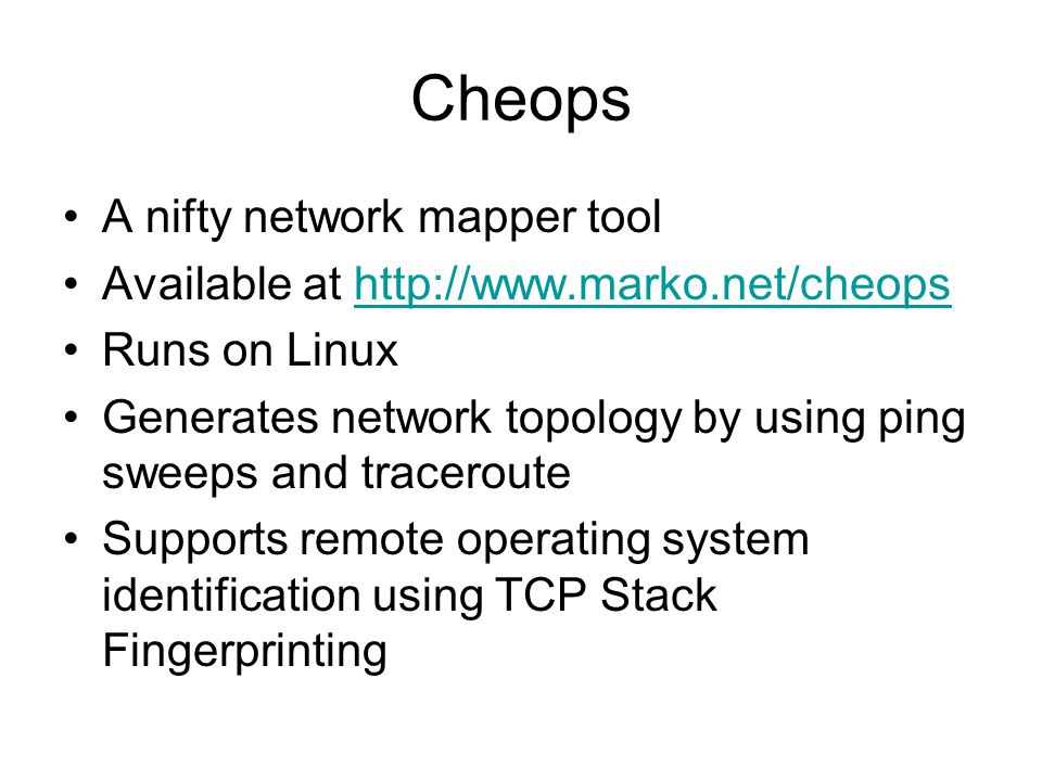 Cheops A nifty network mapper tool Available at http://www.marko.net/cheopshttp://www.marko.net/cheops Runs on Linux Generates network topology by usi