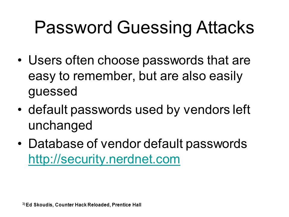Password Guessing Attacks Users often choose passwords that are easy to remember, but are also easily guessed default passwords used by vendors left u