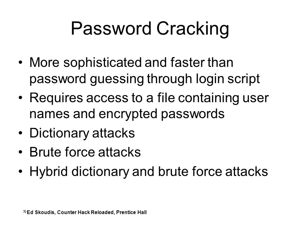 Password Cracking More sophisticated and faster than password guessing through login script Requires access to a file containing user names and encryp