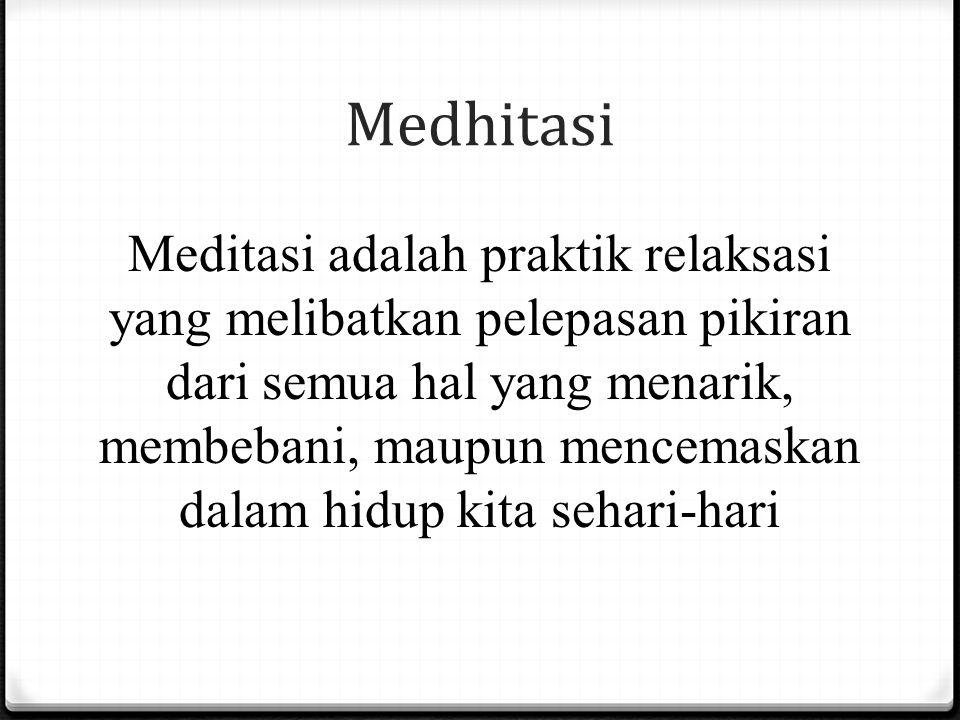 Medhitasi Meditasi adalah praktik relaksasi yang melibatkan pelepasan pikiran dari semua hal yang menarik, membebani, maupun mencemaskan dalam hidup k