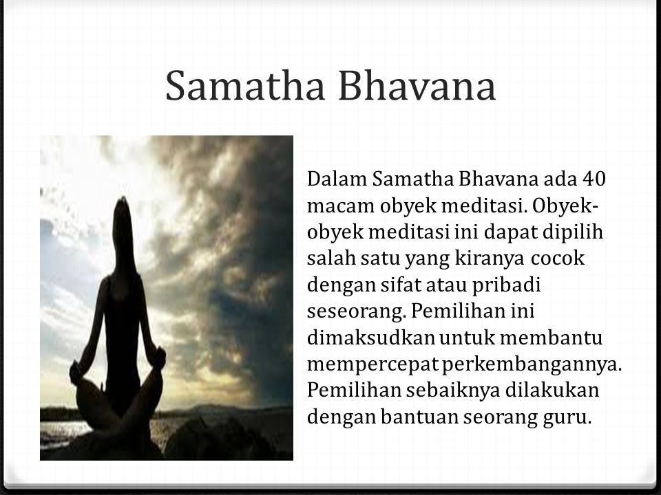 Samatha Bhavana Dalam Samatha Bhavana ada 40 macam obyek meditasi. Obyek- obyek meditasi ini dapat dipilih salah satu yang kiranya cocok dengan sifat
