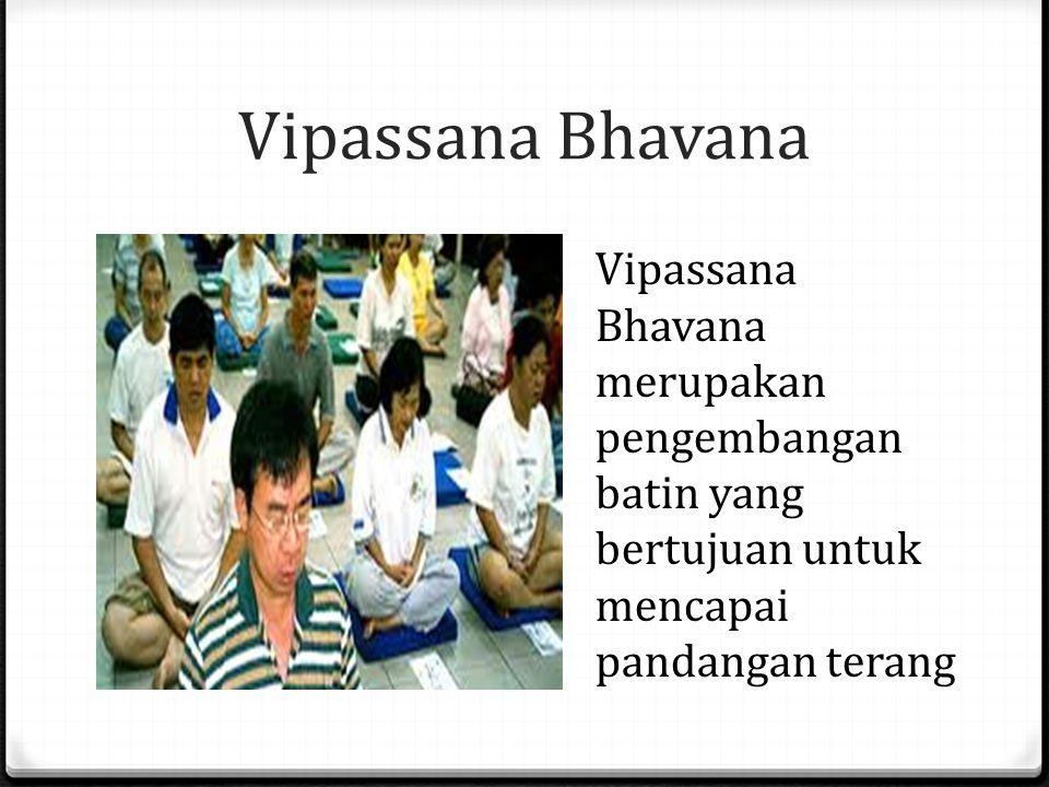Vipassana Bhavana Vipassana Bhavana merupakan pengembangan batin yang bertujuan untuk mencapai pandangan terang