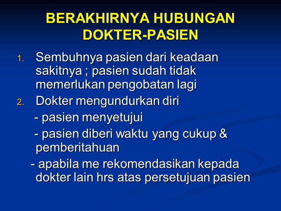 BERAKHIRNYA HUBUNGAN DOKTER-PASIEN 1. Sembuhnya pasien dari keadaan sakitnya ; pasien sudah tidak memerlukan pengobatan lagi 2. Dokter mengundurkan di