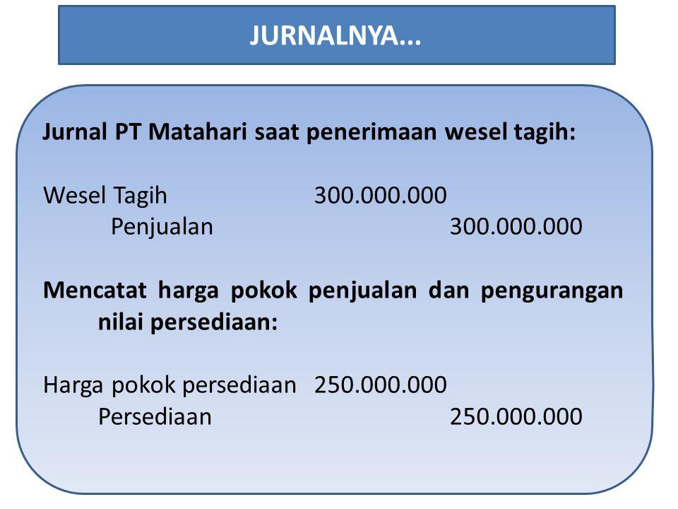 Jurnal PT Matahari saat penerimaan wesel tagih: Wesel Tagih300.000.000 Penjualan300.000.000 Mencatat harga pokok penjualan dan pengurangan nilai persediaan: Harga pokok persediaan250.000.000 Persediaan250.000.000 JURNALNYA...