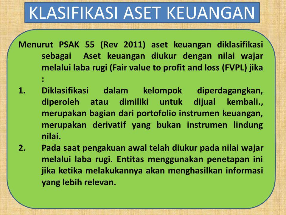 Menurut PSAK 55 (Rev 2011) aset keuangan diklasifikasi sebagai Aset keuangan diukur dengan nilai wajar melalui laba rugi (Fair value to profit and loss (FVPL) jika : 1.Diklasifikasi dalam kelompok diperdagangkan, diperoleh atau dimiliki untuk dijual kembali., merupakan bagian dari portofolio instrumen keuangan, merupakan derivatif yang bukan instrumen lindung nilai.