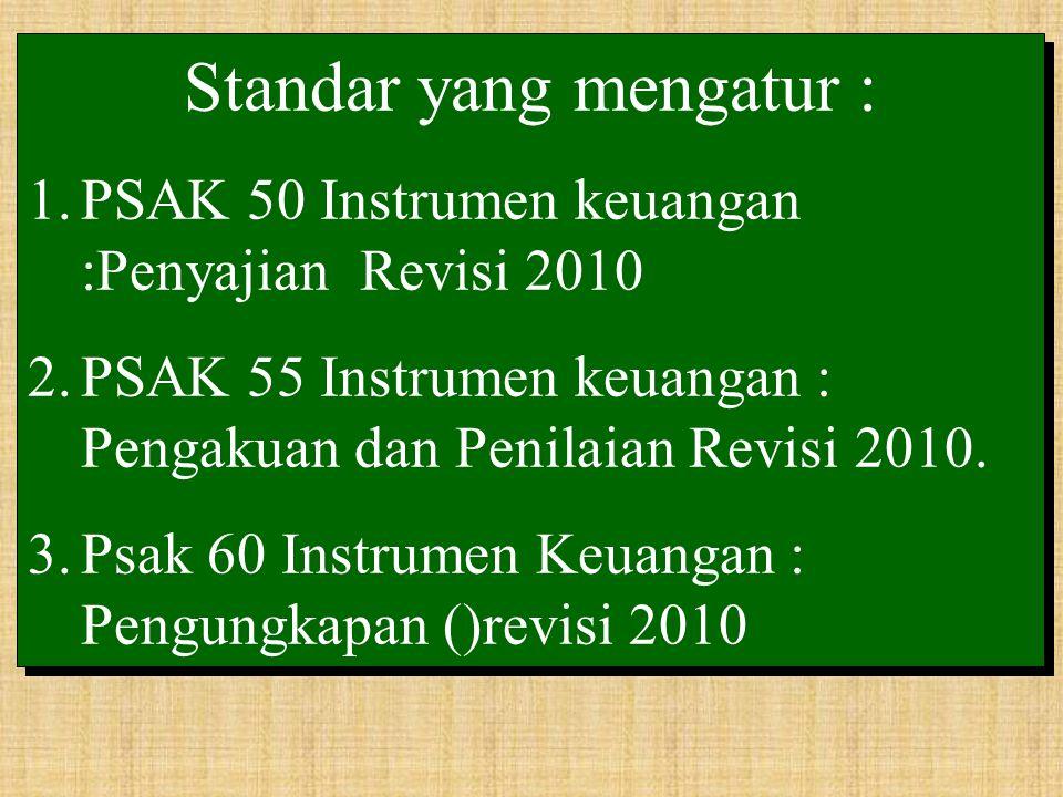 Standar yang mengatur : 1.PSAK 50 Instrumen keuangan :Penyajian Revisi 2010 2.PSAK 55 Instrumen keuangan : Pengakuan dan Penilaian Revisi 2010.
