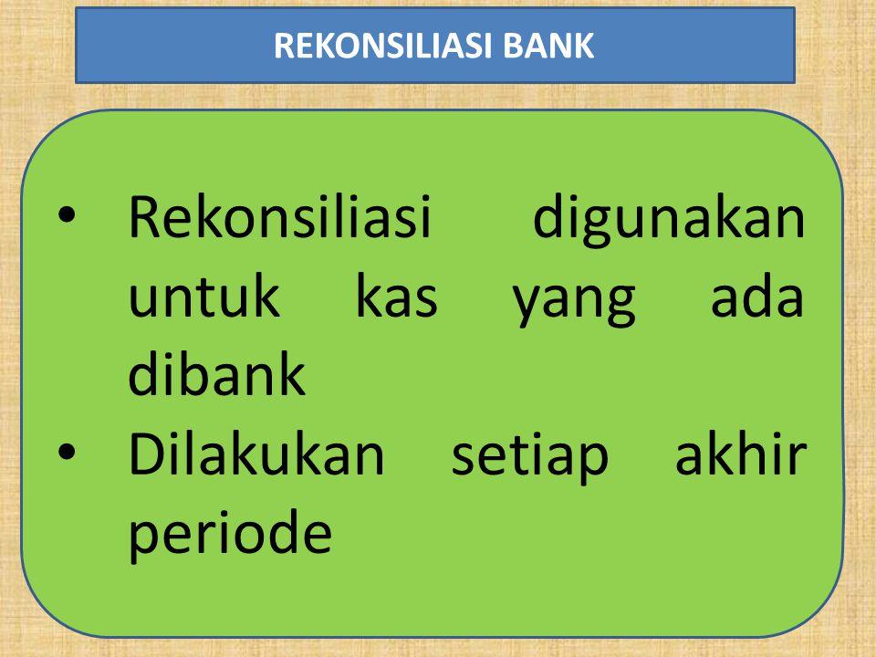 Rekonsiliasi digunakan untuk kas yang ada dibank Dilakukan setiap akhir periode REKONSILIASI BANK