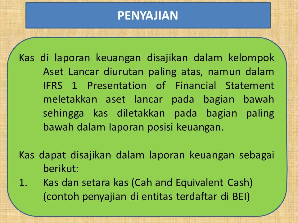 Kas di laporan keuangan disajikan dalam kelompok Aset Lancar diurutan paling atas, namun dalam IFRS 1 Presentation of Financial Statement meletakkan aset lancar pada bagian bawah sehingga kas diletakkan pada bagian paling bawah dalam laporan posisi keuangan.