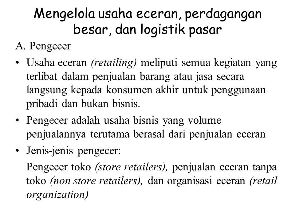 Mengelola usaha eceran, perdagangan besar, dan logistik pasar A. Pengecer Usaha eceran (retailing) meliputi semua kegiatan yang terlibat dalam penjual