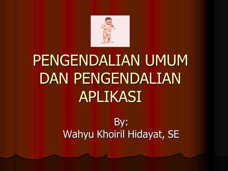PENGENDALIAN UMUM DAN PENGENDALIAN APLIKASI By: Wahyu Khoiril Hidayat, SE